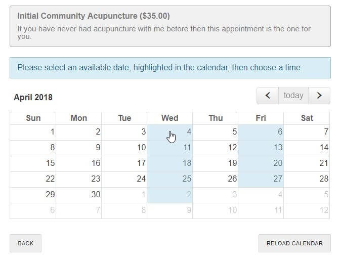 Available dates are highlighted in light blue. As of April 2018, community acupuncture dates are Wednesday and Friday evenings from 5 to 8. Appointments are available at 5, 6 and 7 with walk-ins taken on a first come, first serve basis at the half hour. The only guaranteed appointment times are those scheduled online.